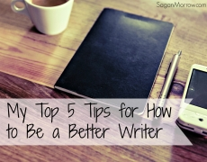 My Top Five Tips for How to Be a Better Writer
