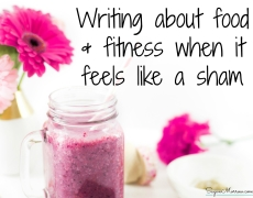 Writing about food & fitness when it feels like a sham